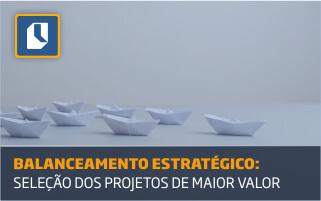 Balanceamento estratégico, seleção do portfólio dos projetos de maior valor para o seu negócio